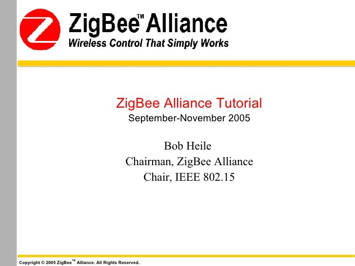 ZigBee Alliance Tutorial September-November 2005 Bob Heile   Chairman, ZigBee Alliance Chair, IEEE 802.15 Copyright © 2005...