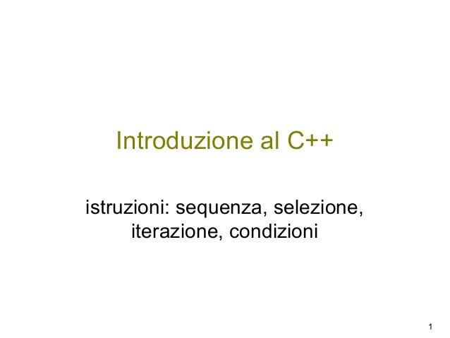 Introduzione al C++ istruzioni: sequenza, selezione, iterazione, condizioni  1