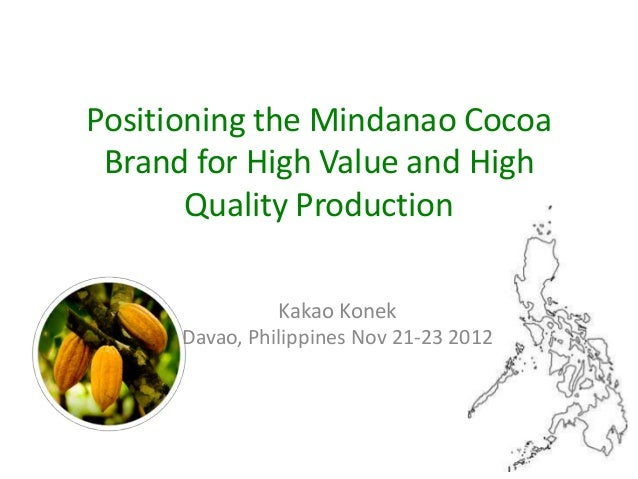 Positioning the Mindanao Cocoa Brand for High Value and High       Quality Production                Kakao Konek      Dava...
