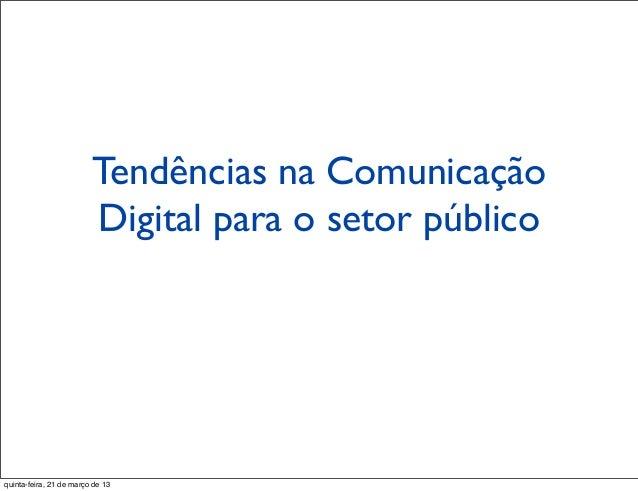 Tendências na Comunicação                         Digital para o setor públicoquinta-feira, 21 de março de 13
