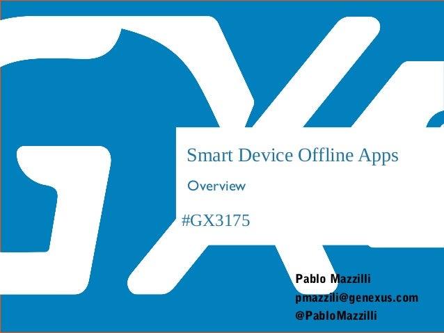 #GX3175 Smart Device Offline Apps Overview Pablo Mazzilli @PabloMazzilli pmazzili@genexus.com