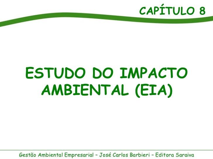 CAPÍTULO 8  ESTUDO DO IMPACTO    AMBIENTAL (EIA)Gestão Ambiental Empresarial – José Carlos Barbieri – Editora Saraiva