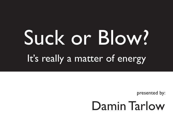 Suck or Blow? It's really a matter of energy                              presented by:                   Damin Tarlow