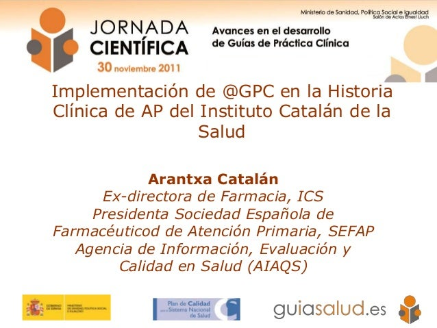 Implementación de @GPC en la Historia Clínica de AP del Instituto Catalán de la Salud Arantxa Catalán Ex-directora de Farm...