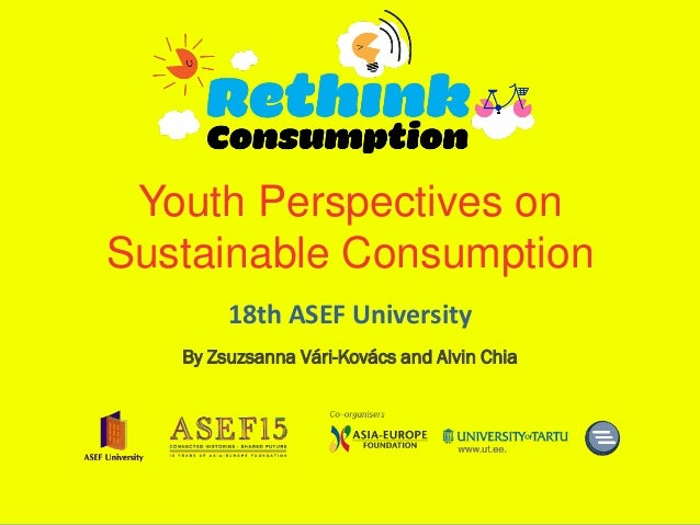 Youth Perspectives onSustainable Consumption        18th ASEF University   By Zsuzsanna Vári-Kovács and Alvin Chia