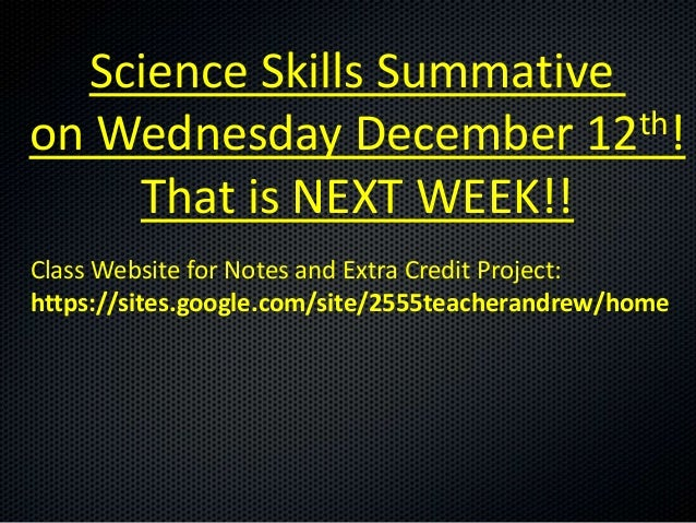 Science Skills Summativeon Wednesday December 12   th!    That is NEXT WEEK!!Class Website for Notes and Extra Credit Proj...