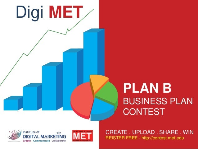 PLAN B BUSINESS PLAN CONTEST CREATE . UPLOAD . SHARE . WIN REISTER FREE - http://contest.met.edu Digi MET