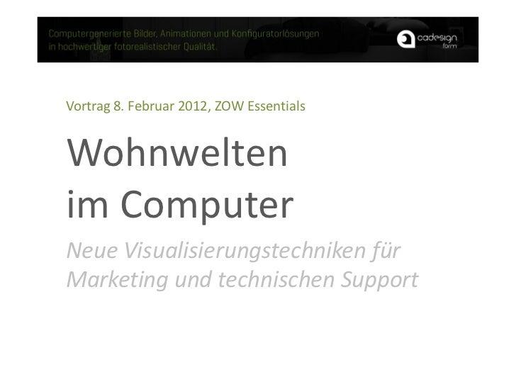 Vortrag 8. Februar 2012, ZOW EssentialsWohnweltenim ComputerNeue Visualisierungstechniken fürMarketing und technischen Sup...