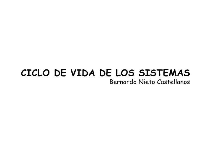 CICLO DE VIDA DE LOS SISTEMAS Bernardo Nieto Castellanos