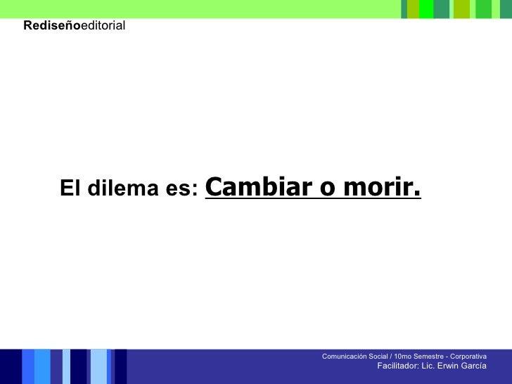 Comunicación Social / 10mo Semestre - Corporativa Facilitador: Lic. Erwin García Rediseño editorial El dilema es:   Cambia...