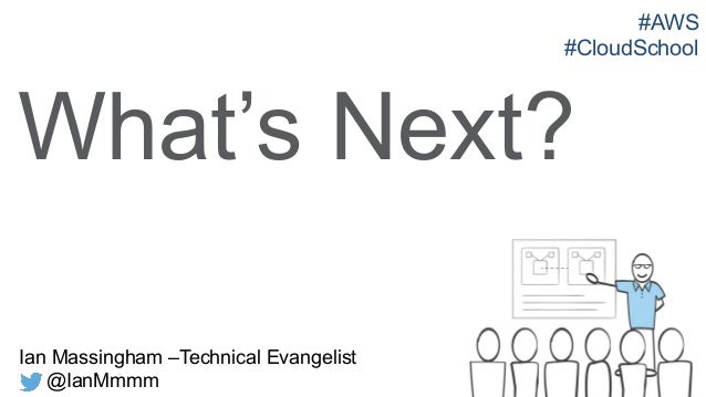 Ian Massingham –Technical Evangelist @IanMmmm What's Next? #AWS #CloudSchool