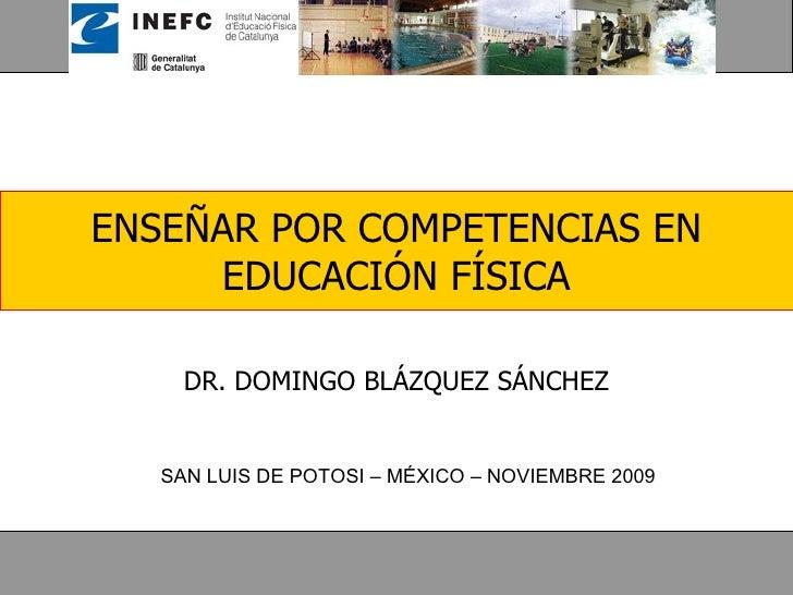 ENSEÑAR POR COMPETENCIAS EN EDUCACIÓN FÍSICA DR. DOMINGO BLÁZQUEZ SÁNCHEZ SAN LUIS DE POTOSI – MÉXICO – NOVIEMBRE 2009