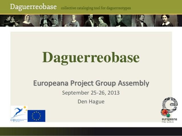 Daguerreobase Europeana Project Group Assembly September 25-26, 2013 Den Hague