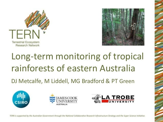 Long-term monitoring of tropicalrainforests of eastern AustraliaDJ Metcalfe, M Liddell, MG Bradford & PT Green