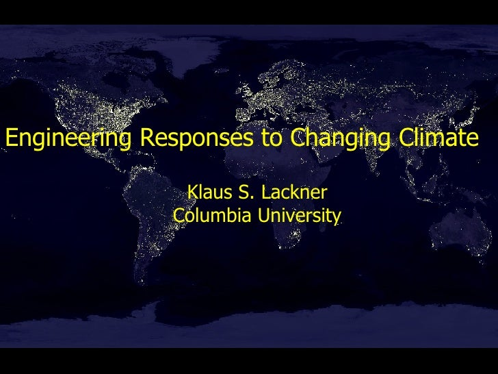 Engineering Responses to Changing Climate Klaus S. Lackner Columbia University