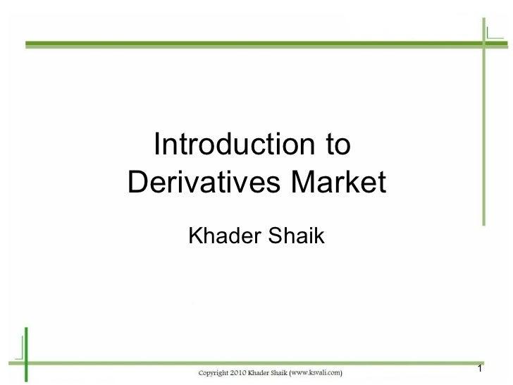 Introduction toDerivatives Market    Khader Shaik                     1