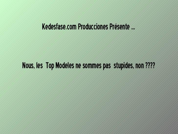 Nous, les  Top Modeles ne sommes pas  stupides, non ???? Kedesfase.com Producciones Présente ...