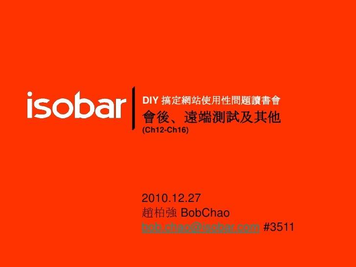 DIY 搞定網站使用性問題讀書會 會後、遠端測試及其他 (Ch12-Ch16) 2010.12.27 趙柏強 BobChao bob.chao@isobar.com#3511