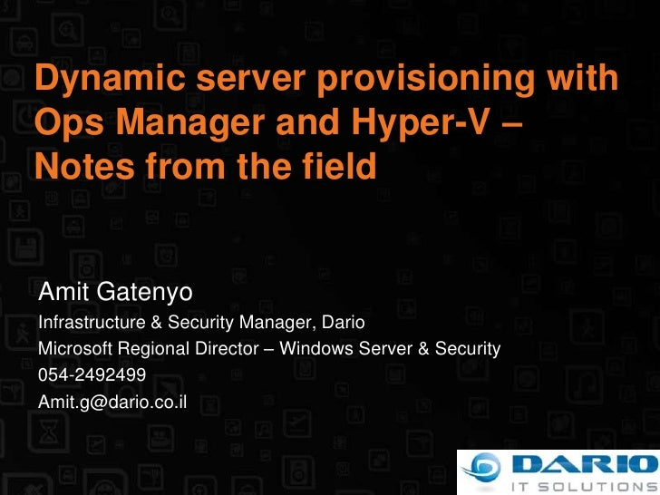 Dynamic server provisioning with Ops Manager and Hyper-V – Notes from the field<br />Amit Gatenyo<br />Infrastructure & Se...