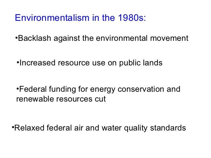 Environmentalism in the 1980s: <ul><li>Backlash against the environmental movement </li></ul><ul><li>Increased resource us...