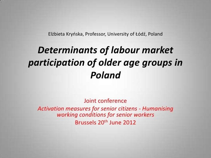 Elżbieta Kryńska, Professor, University of Łódź, Poland  Determinants of labour marketparticipation of older age groups in...