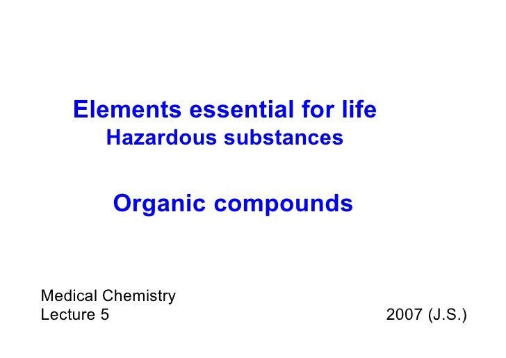 Medical Chemistry Lecture 5  2007 (J.S.) Organic   compounds Elements essential for life Hazardous substances