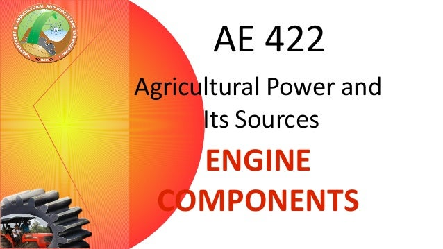AE 422 Agricultural Power and Its Sources  ENGINE COMPONENTS