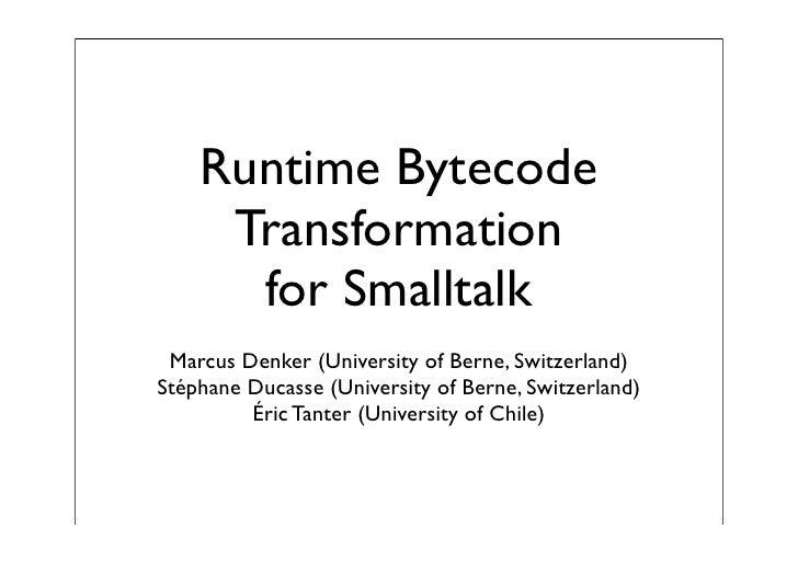 Runtime Bytecode      Transformation       for Smalltalk  Marcus Denker (University of Berne, Switzerland) Stéphane Ducass...