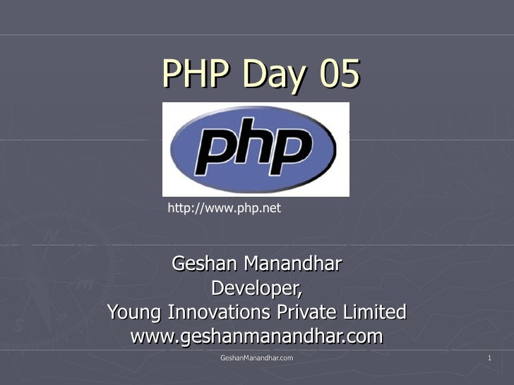 PHP Day 05 Geshan Manandhar Developer, Young Innovations Private Limited www.geshanmanandhar.com http://www.php.net