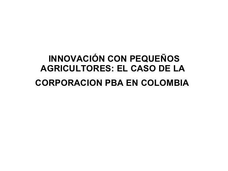 INNOVACIÓN CON PEQUEÑOS AGRICULTORES: EL CASO DE LA  CORPORACION PBA EN COLOMBIA