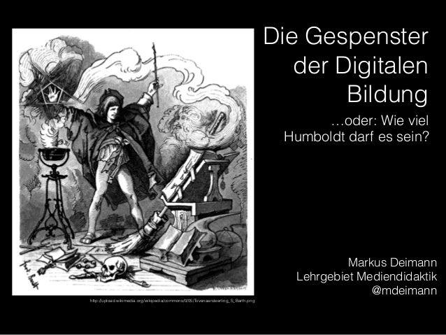 Die Gespenster der Digitalen Bildung Markus Deimann Lehrgebiet Mediendidaktik @mdeimann …oder: Wie viel Humboldt darf es s...