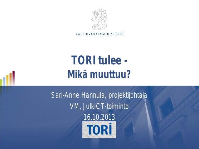 TORI tulee -  Mikä muuttuu? Sari-Anne Hannula, projektijohtaja VM, JulkICT-toiminto 16.10.2013