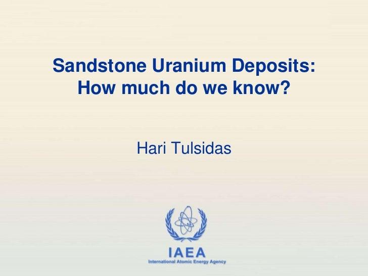 Sandstone Uranium Deposits:  How much do we know?        Hari Tulsidas                   IAEA         International Atomic...