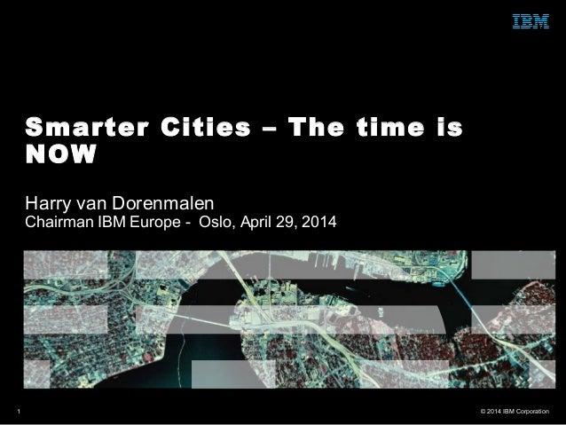 © 2014 IBM Corporation1 Harry van Dorenmalen Chairman IBM Europe - Oslo, April 29, 2014 Smarter Cities – The time is NOW
