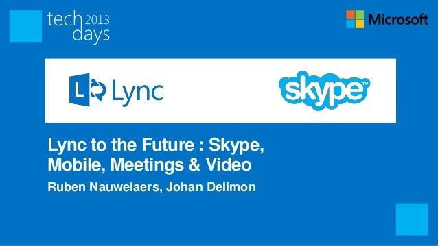 Lync to the Future : Skype,Mobile, Meetings & VideoRuben Nauwelaers, Johan Delimon