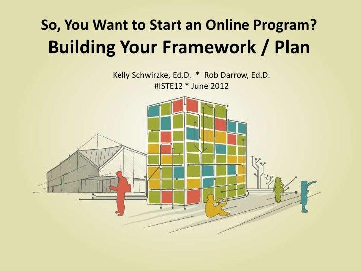 So, You Want to Start an Online Program? Building Your Framework / Plan          Kelly Schwirzke, Ed.D. * Rob Darrow, Ed.D...