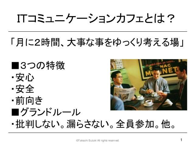 ITコミュニケーションカフェとは?「月に2時間、大事な事をゆっくり考える場」■3つの特徴・安心・安全・前向き■グランドルール・批判しない。漏らさない。全員参加。他。       ©Takashi Suzuki All rights reserv...
