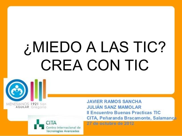 ¿MIEDO A LAS TIC?  CREA CON TIC       JAVIER RAMOS SANCHA       JULIÁN SANZ MAMOLAR       II Encuentro Buenas Practicas TI...