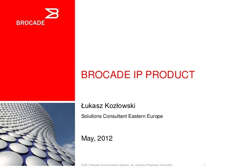 BROCADE IP PRODUCTŁukasz KozłowskiSolutions Consultant Eastern EuropeMay, 2012© 2011 Brocade Communications Systems, Inc. ...