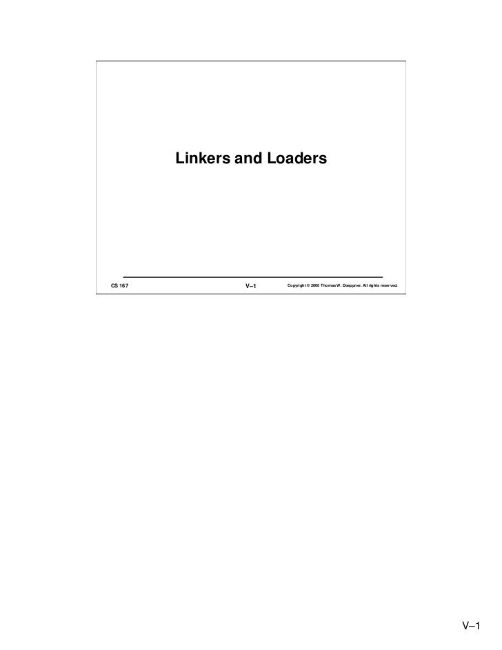 Linkers and Loaders     CS 167           V–1   Copyright © 2006 Thomas W. Doeppner. All rights reserved.                  ...