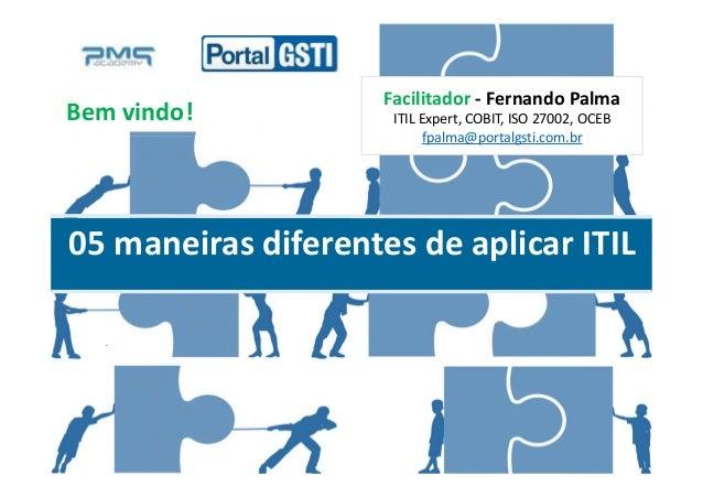 Fernando PalmaFacilitador - Fernando Palma ITIL Expert, COBIT, ISO 27002, OCEB fpalma@portalgsti.com.br 05 maneiras difere...