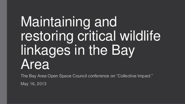 """Maintaining andrestoring critical wildlifelinkages in the BayAreaThe Bay Area Open Space Council conference on """"Collective..."""