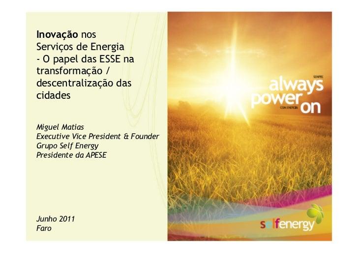 Inovação nosServiços de Energia- O papel das ESSE natransformação /descentralização dascidadesMiguel MatiasExecutive Vice ...