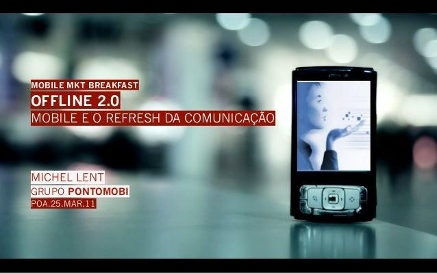 MOBILE MKT BREAKFASTOFFLINE 2.0MOBILE E O REFRESH DA COMUNICAÇÃOMICHEL LENTGRUPO PONTOMOBIPOA.25.MAR.11