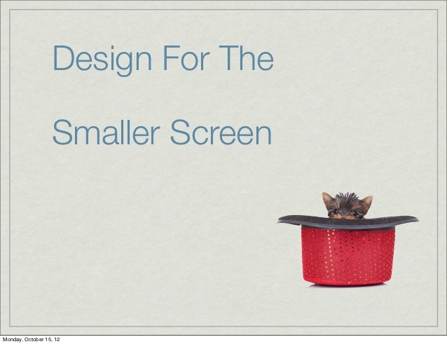 Design For The                  Smaller ScreenMonday, October 15, 12