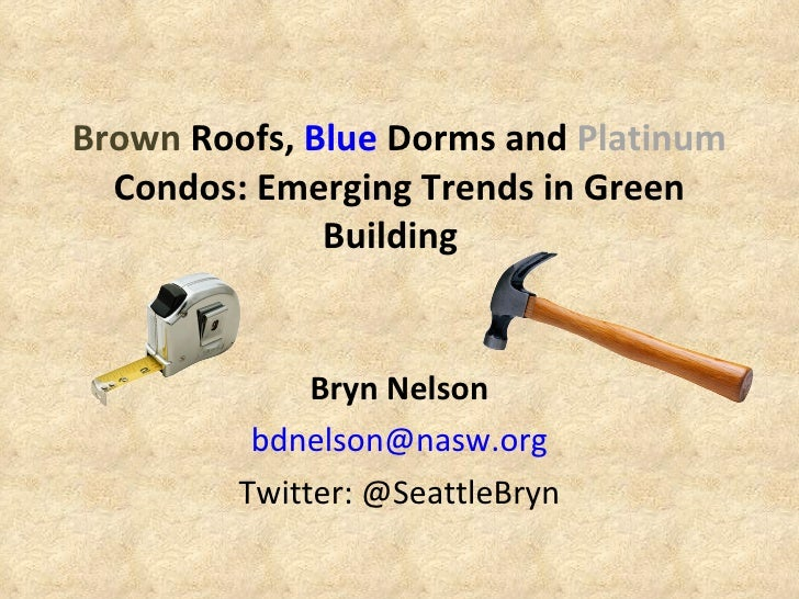 Brown  Roofs,  Blue  Dorms and  Platinum  Condos: Emerging Trends in Green Building   Bryn Nelson [email_address] Twitter:...