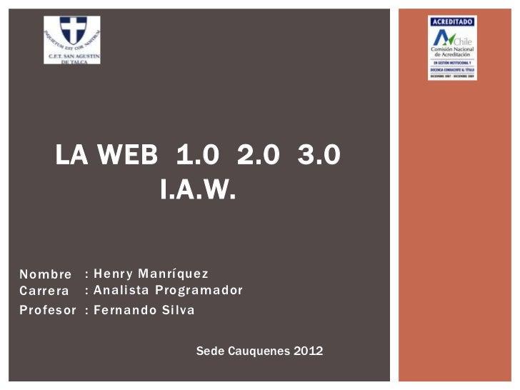 LA WEB 1.0 2.0 3.0          I.A.W.Nombre : Henry ManríquezCarrera : Analista ProgramadorProfesor : Fernando Silva         ...