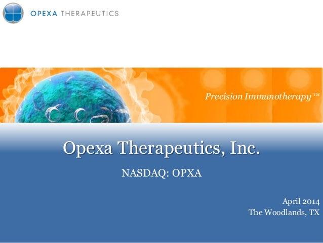 Opexa Therapeutics, Inc. NASDAQ: OPXA Precision Immunotherapy April 2014 The Woodlands, TX Precision Immunotherapy TM