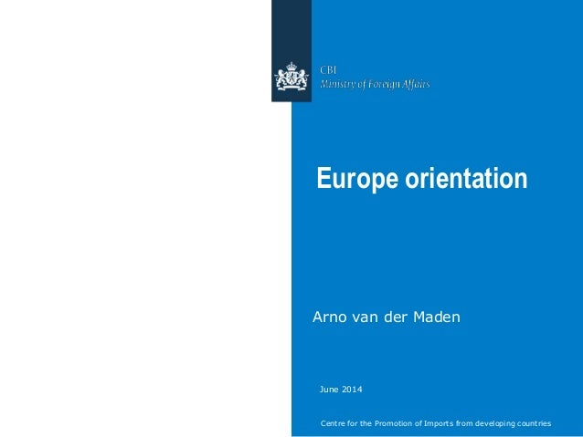 Centre for the Promotion of Imports from developing countries Europe orientation Arno van der Maden June 2014