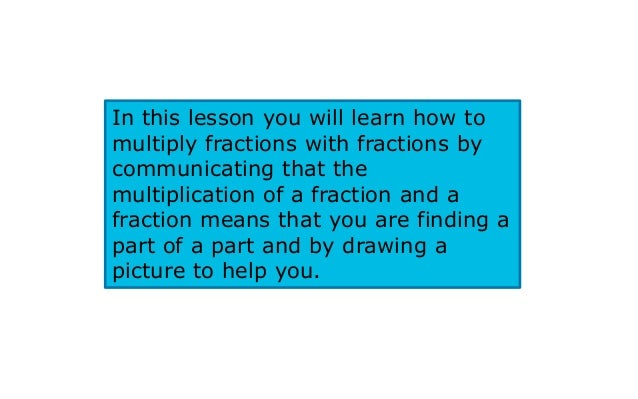 In this lesson you will learn how tomultiply fractions with fractions bycommunicating that themultiplication of a fraction...